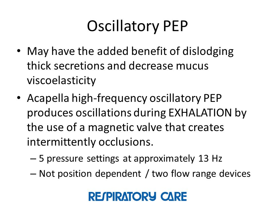 Oscillatory PEP May have the added benefit of dislodging thick secretions and decrease mucus viscoelasticity.