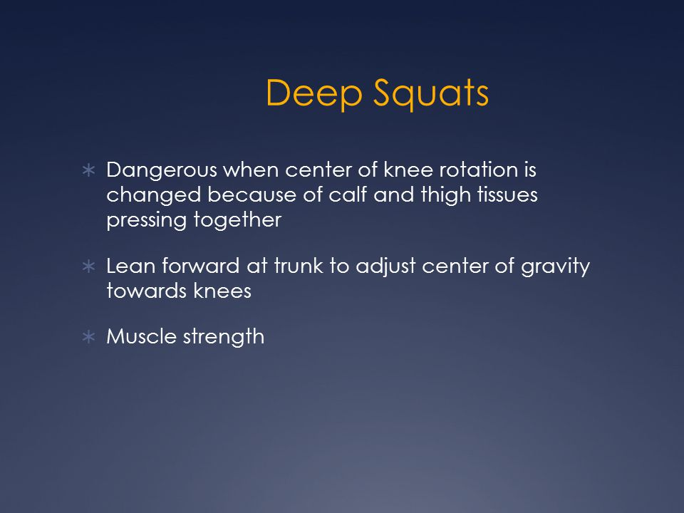 Deep Squats Dangerous when center of knee rotation is changed because of calf and thigh tissues pressing together.