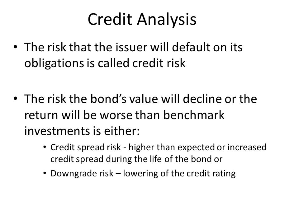 Credit Analysis The risk that the issuer will default on its obligations is called credit risk.