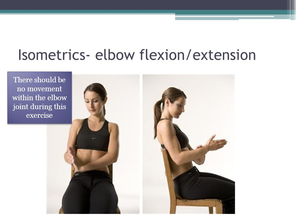 Isometrics- elbow flexion/extension
