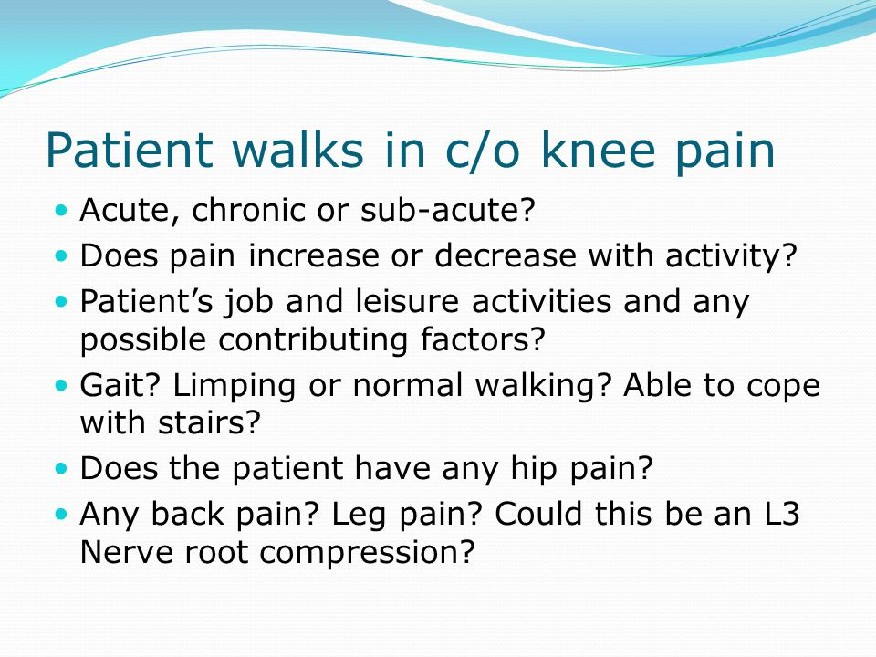 Patient walks in c/o knee pain