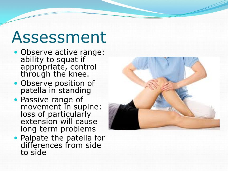 Assessment Observe active range: ability to squat if appropriate, control through the knee. Observe position of patella in standing.