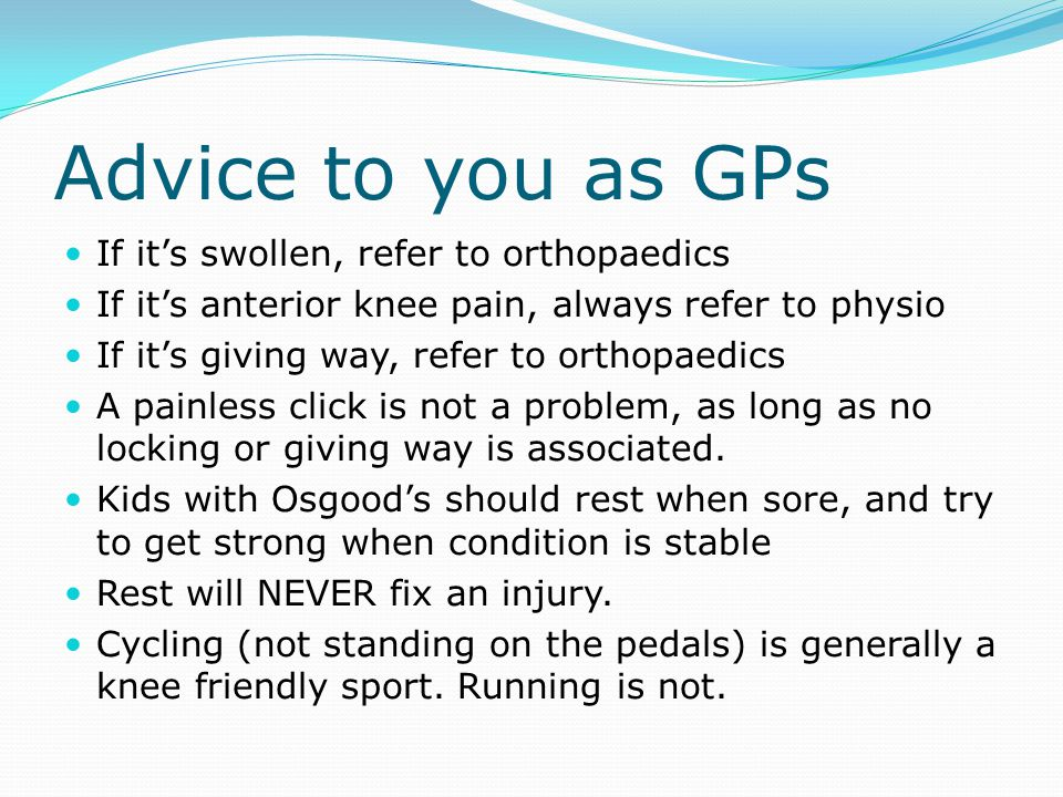 Advice to you as GPs If it's swollen, refer to orthopaedics