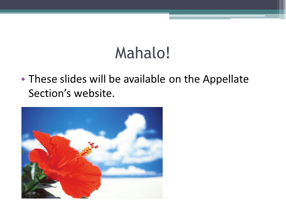 Mahalo! These slides will be available on the Appellate Section's website.