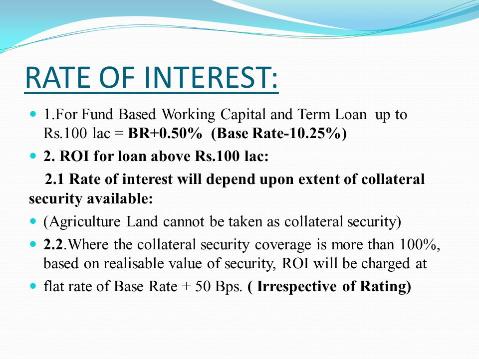 RATE OF INTEREST: 1.For Fund Based Working Capital and Term Loan up to Rs.100 lac = BR+0.50% (Base Rate-10.25%)