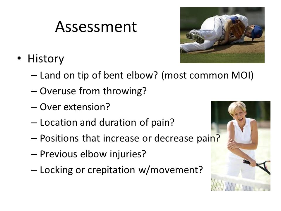 Assessment History Land on tip of bent elbow (most common MOI)