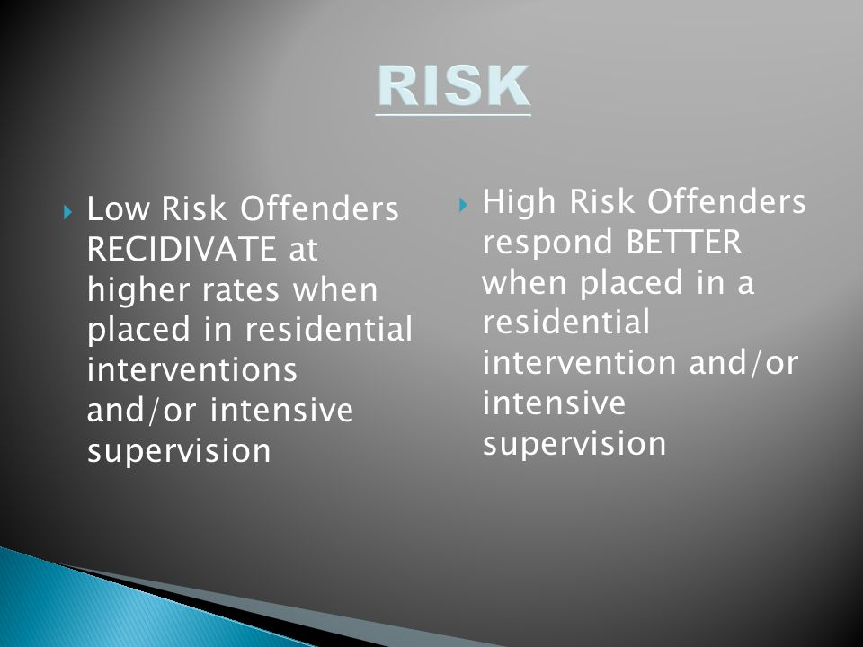 RISK High Risk Offenders respond BETTER when placed in a residential intervention and/or intensive supervision.