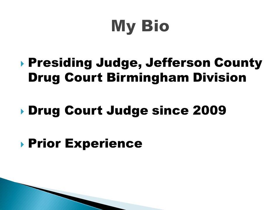 My Bio Presiding Judge, Jefferson County Drug Court Birmingham Division. Drug Court Judge since 2009.
