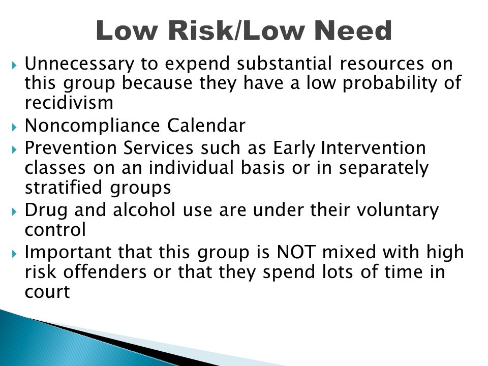 Low Risk/Low Need Unnecessary to expend substantial resources on this group because they have a low probability of recidivism.