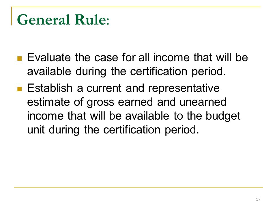 General Rule: Evaluate the case for all income that will be available during the certification period.