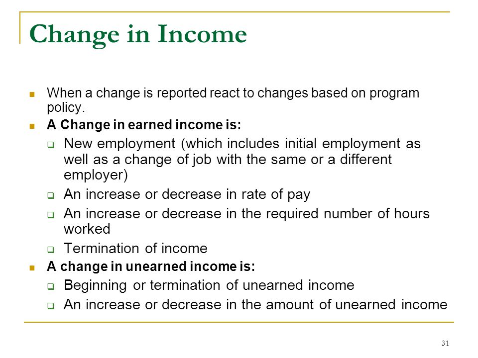 Change in Income When a change is reported react to changes based on program policy. A Change in earned income is: