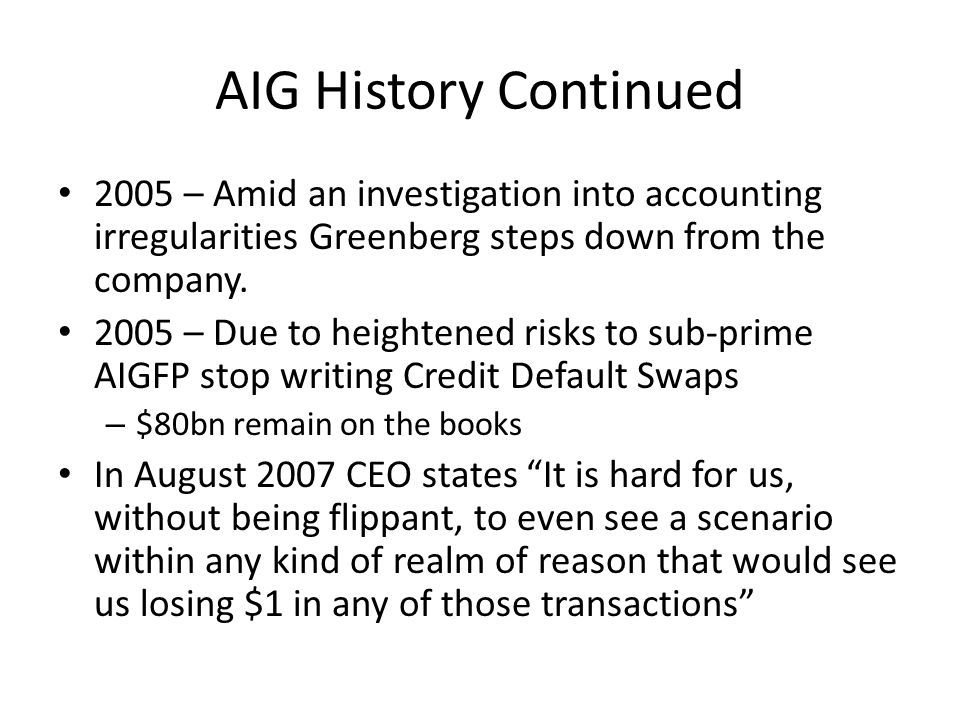 AIG History Continued 2005 – Amid an investigation into accounting irregularities Greenberg steps down from the company.