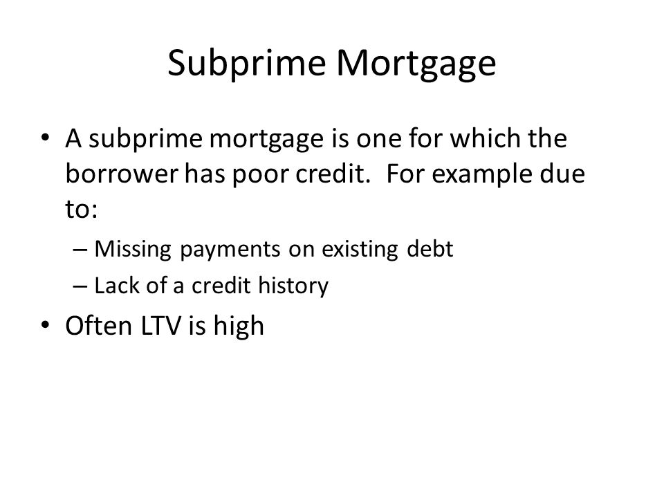 Subprime Mortgage A subprime mortgage is one for which the borrower has poor credit. For example due to: