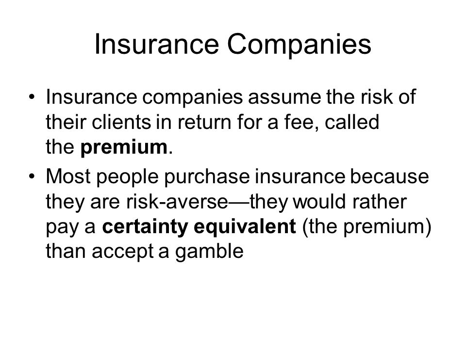 Insurance Companies Insurance companies assume the risk of their clients in return for a fee, called the premium.