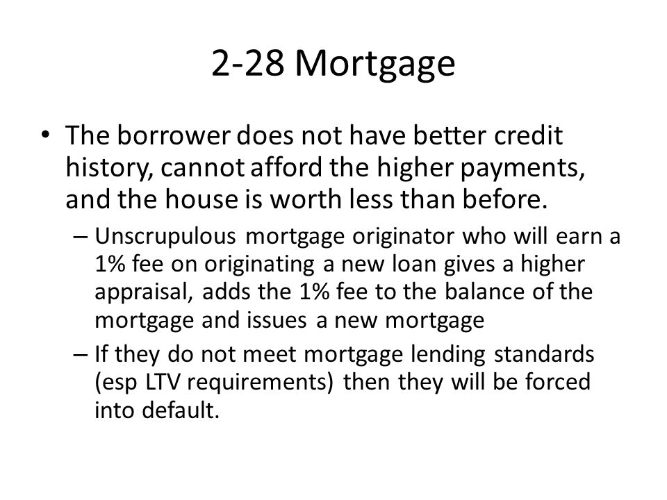 2-28 Mortgage The borrower does not have better credit history, cannot afford the higher payments, and the house is worth less than before.