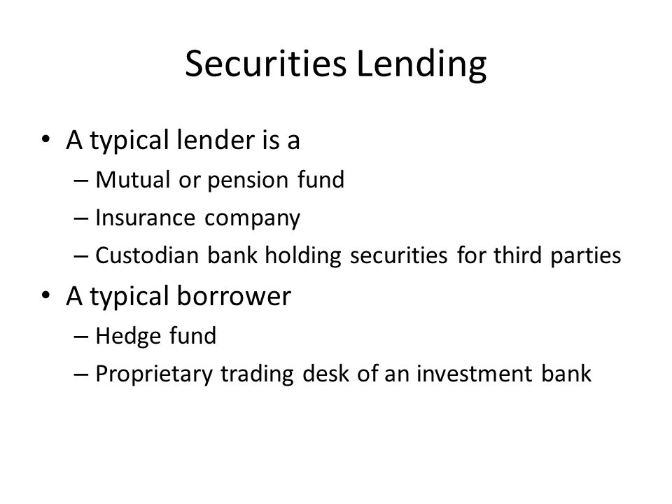 Securities Lending A typical lender is a A typical borrower