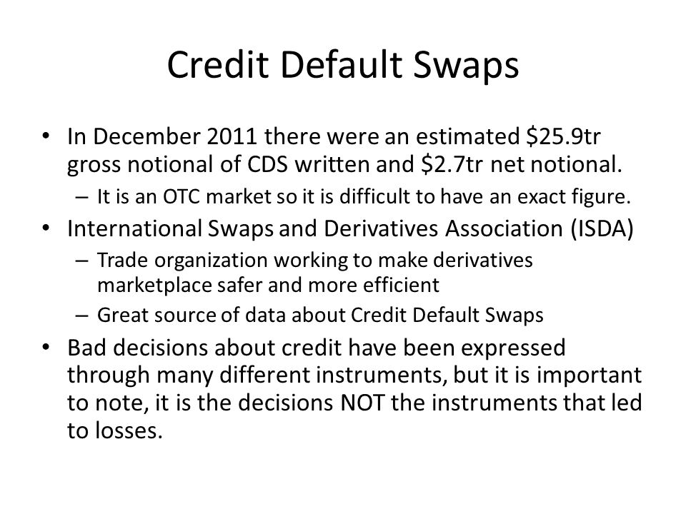 Credit Default Swaps In December 2011 there were an estimated $25.9tr gross notional of CDS written and $2.7tr net notional.