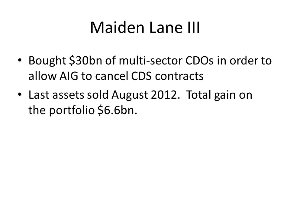 Maiden Lane III Bought $30bn of multi-sector CDOs in order to allow AIG to cancel CDS contracts.