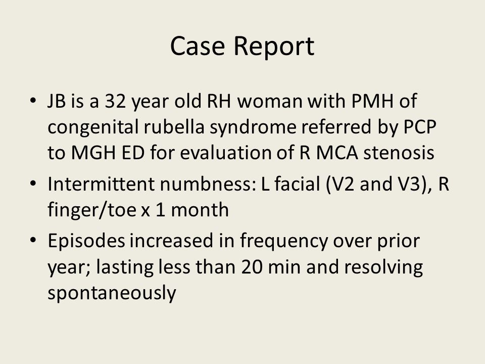 Case Report JB is a 32 year old RH woman with PMH of congenital rubella syndrome referred by PCP to MGH ED for evaluation of R MCA stenosis.