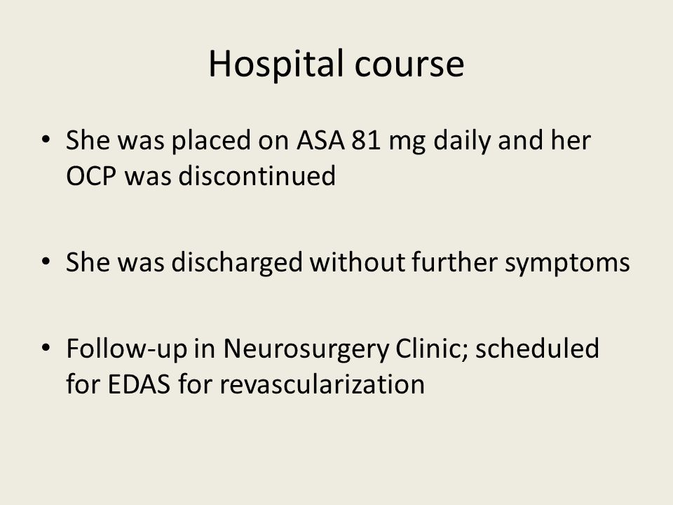 Hospital course She was placed on ASA 81 mg daily and her OCP was discontinued. She was discharged without further symptoms.