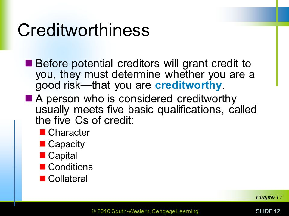 Creditworthiness Before potential creditors will grant credit to you, they must determine whether you are a good risk—that you are creditworthy.