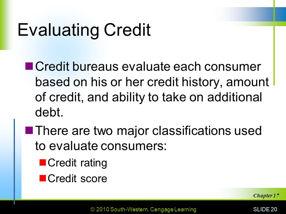 Evaluating Credit Credit bureaus evaluate each consumer based on his or her credit history, amount of credit, and ability to take on additional debt.