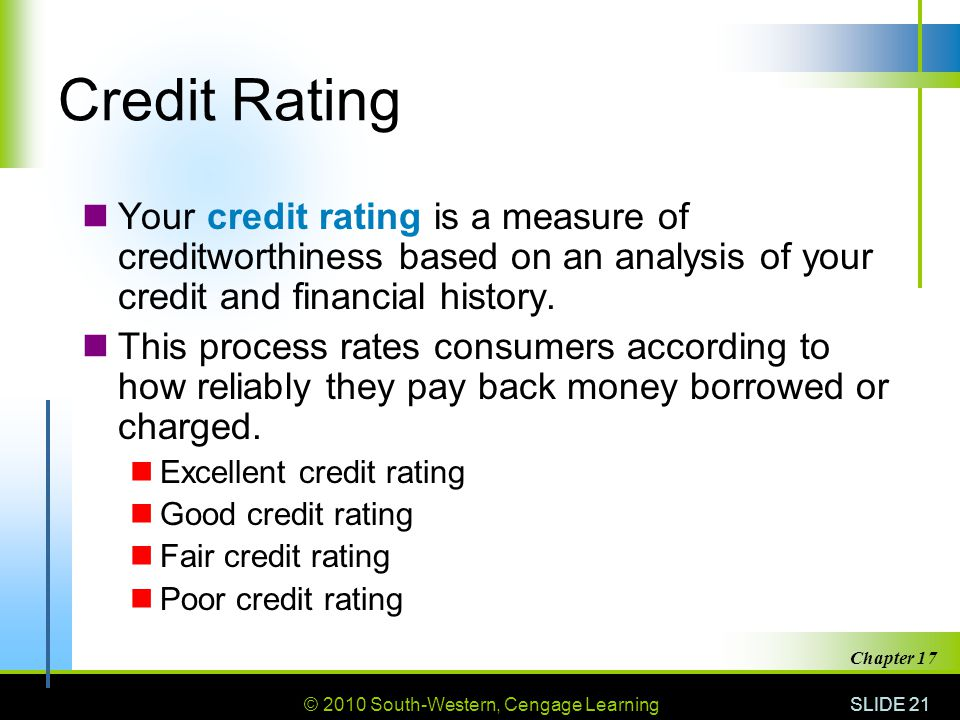 Credit Rating Your credit rating is a measure of creditworthiness based on an analysis of your credit and financial history.