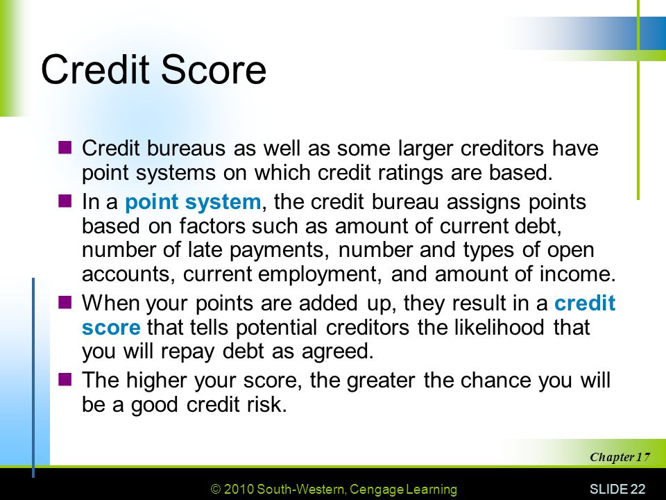 Credit Score Credit bureaus as well as some larger creditors have point systems on which credit ratings are based.