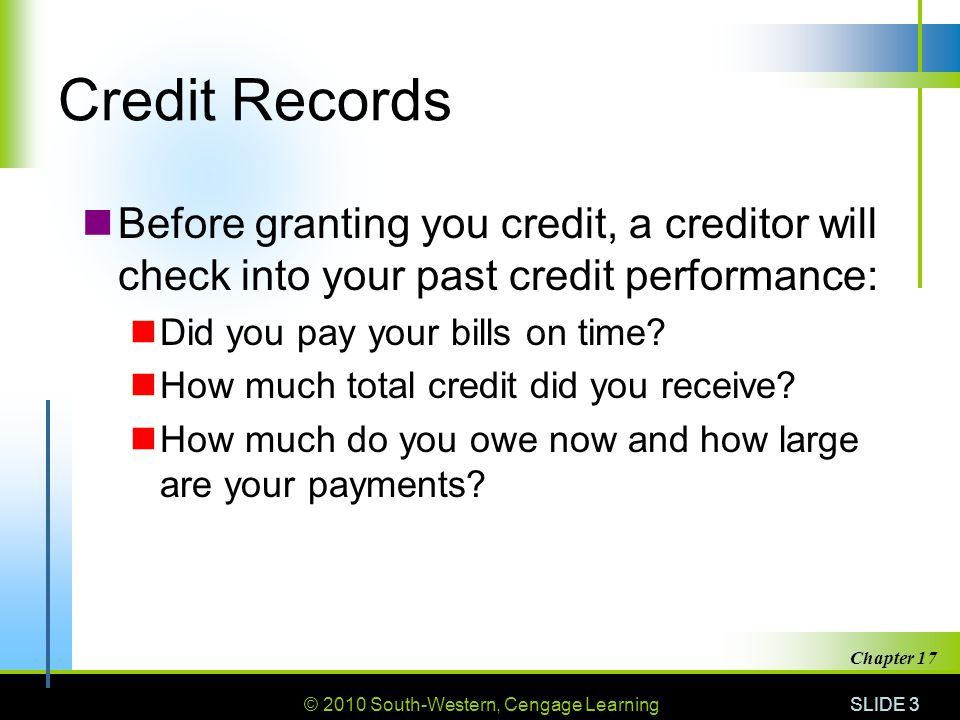 Credit Records Before granting you credit, a creditor will check into your past credit performance: