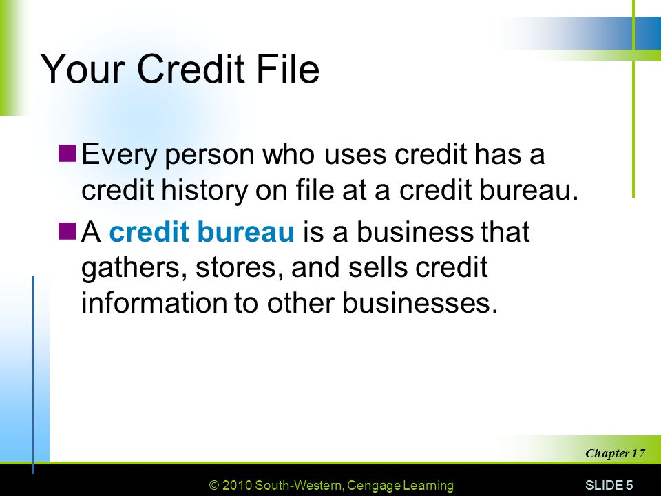 Your Credit File Every person who uses credit has a credit history on file at a credit bureau.