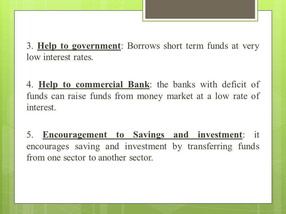 3. Help to government: Borrows short term funds at very low interest rates.