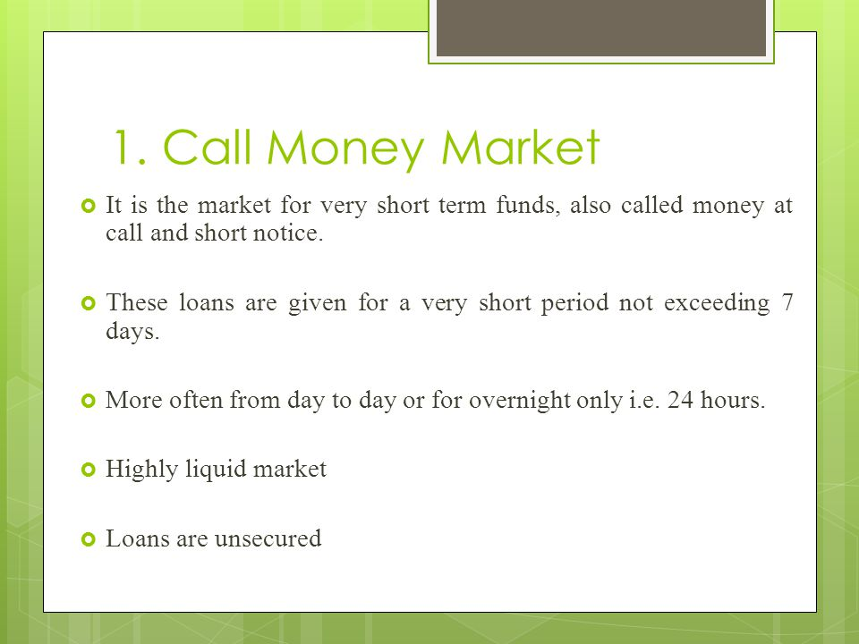 1. Call Money Market It is the market for very short term funds, also called money at call and short notice.