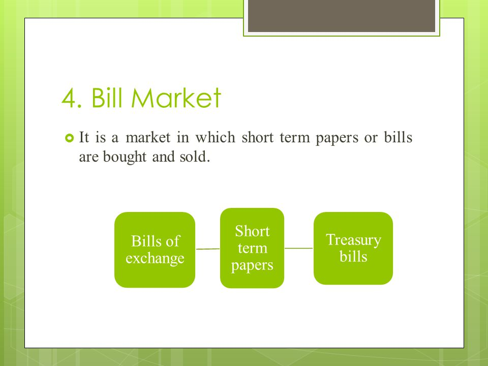 4. Bill Market It is a market in which short term papers or bills are bought and sold. Short term papers.