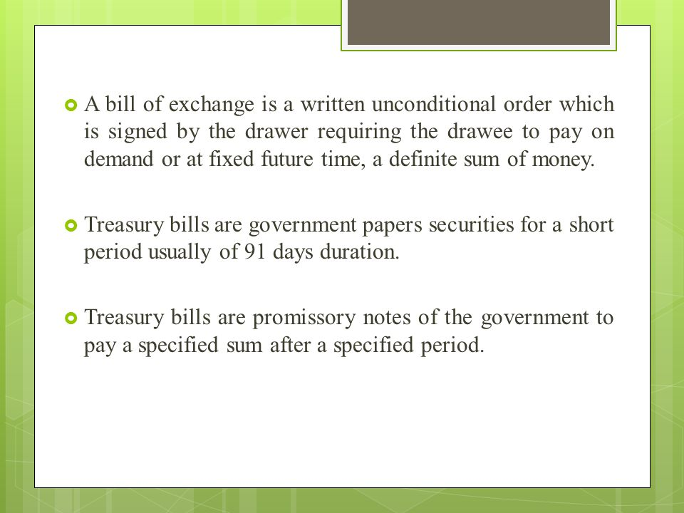A bill of exchange is a written unconditional order which is signed by the drawer requiring the drawee to pay on demand or at fixed future time, a definite sum of money.