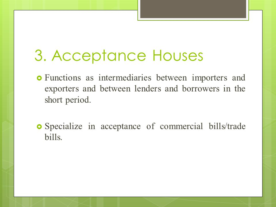 3. Acceptance Houses Functions as intermediaries between importers and exporters and between lenders and borrowers in the short period.