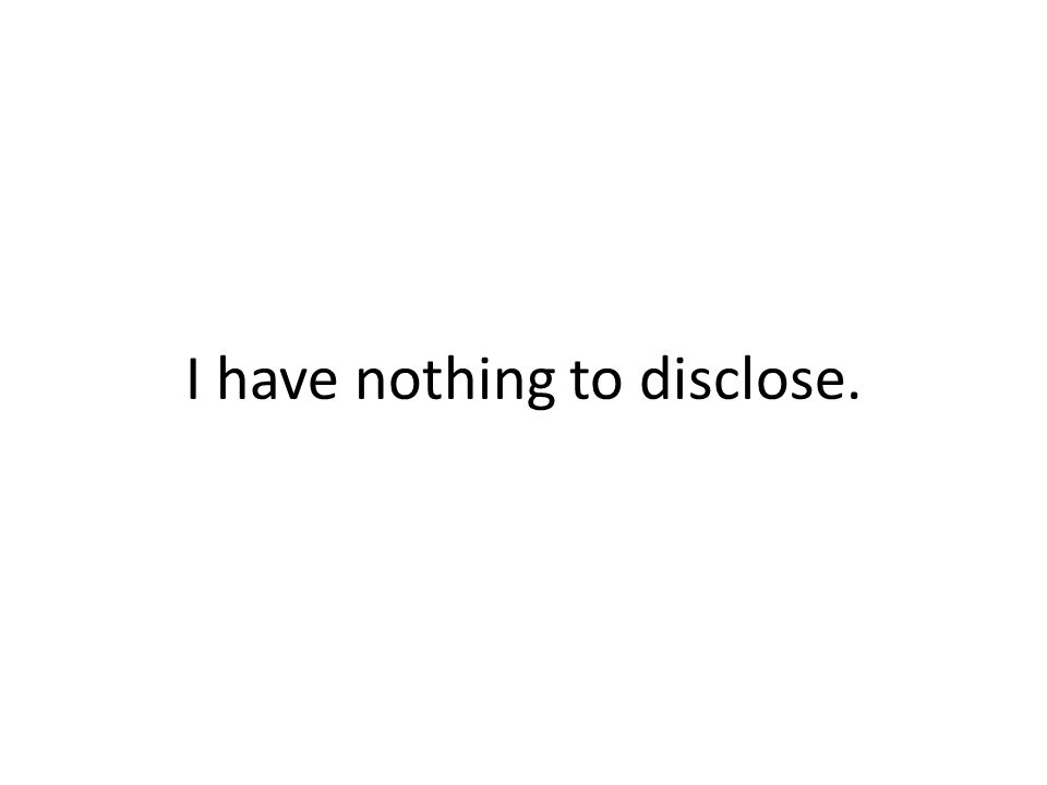 I have nothing to disclose.