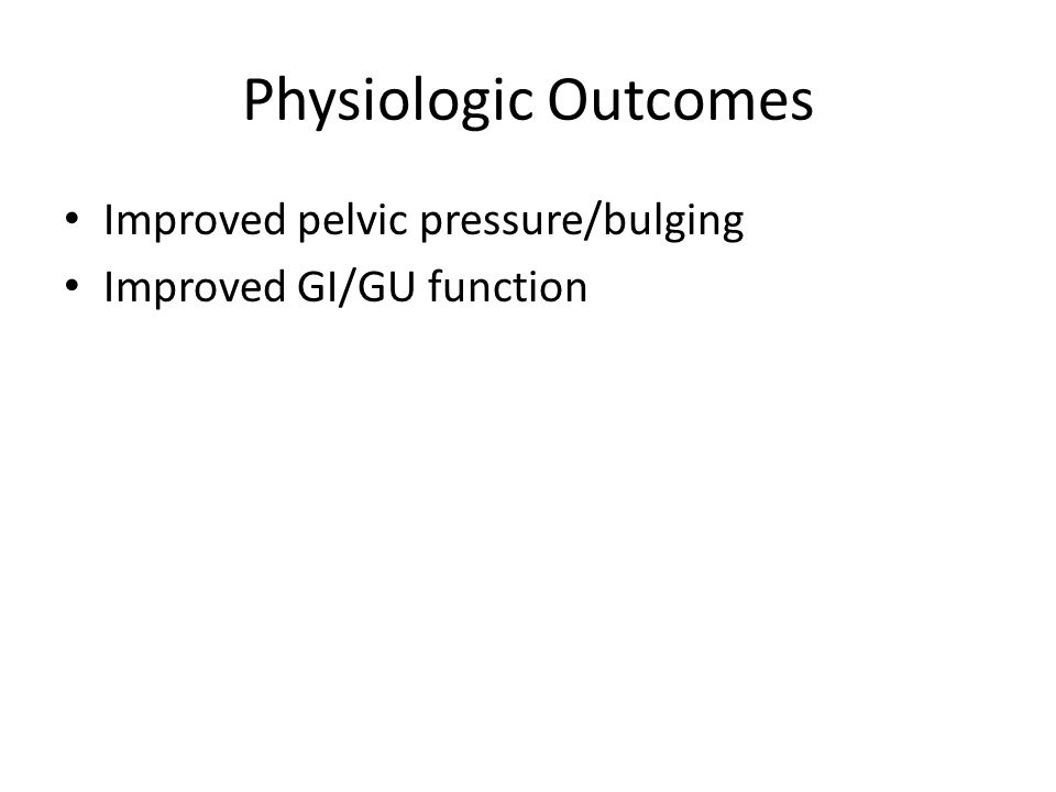 Physiologic Outcomes Improved pelvic pressure/bulging