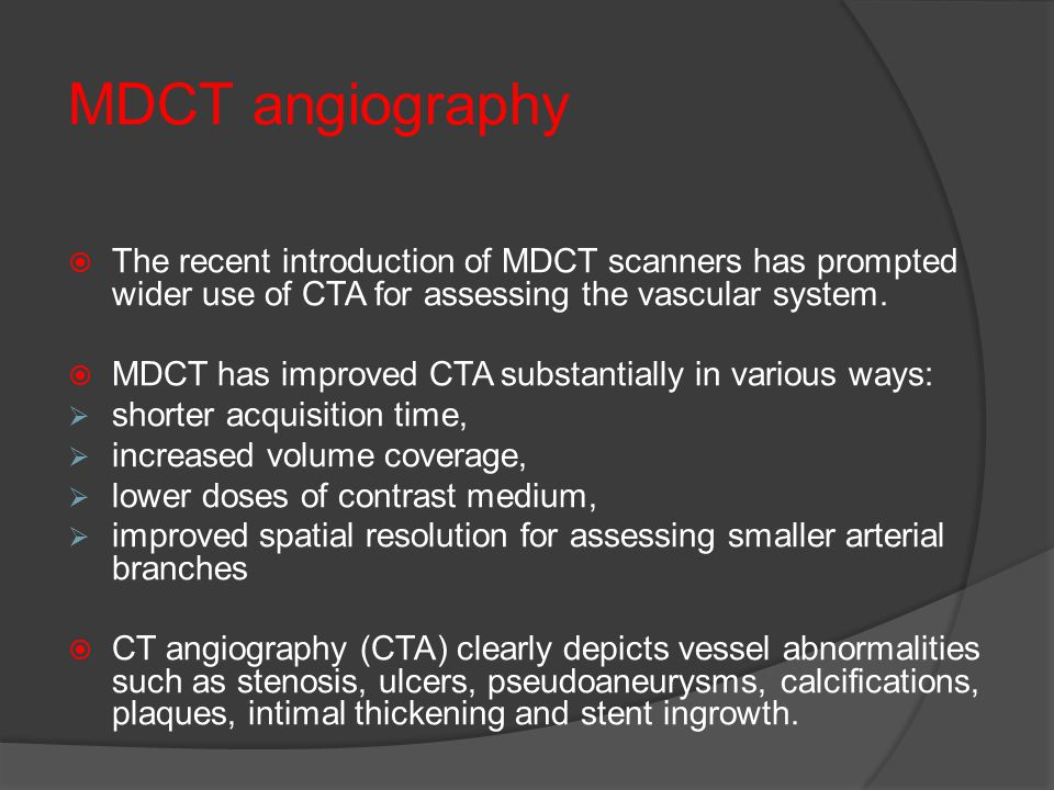 MDCT angiography The recent introduction of MDCT scanners has prompted wider use of CTA for assessing the vascular system.