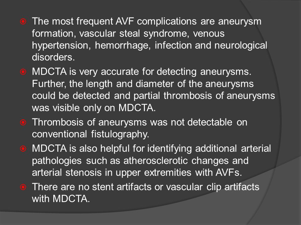 The most frequent AVF complications are aneurysm formation, vascular steal syndrome, venous hypertension, hemorrhage, infection and neurological disorders.