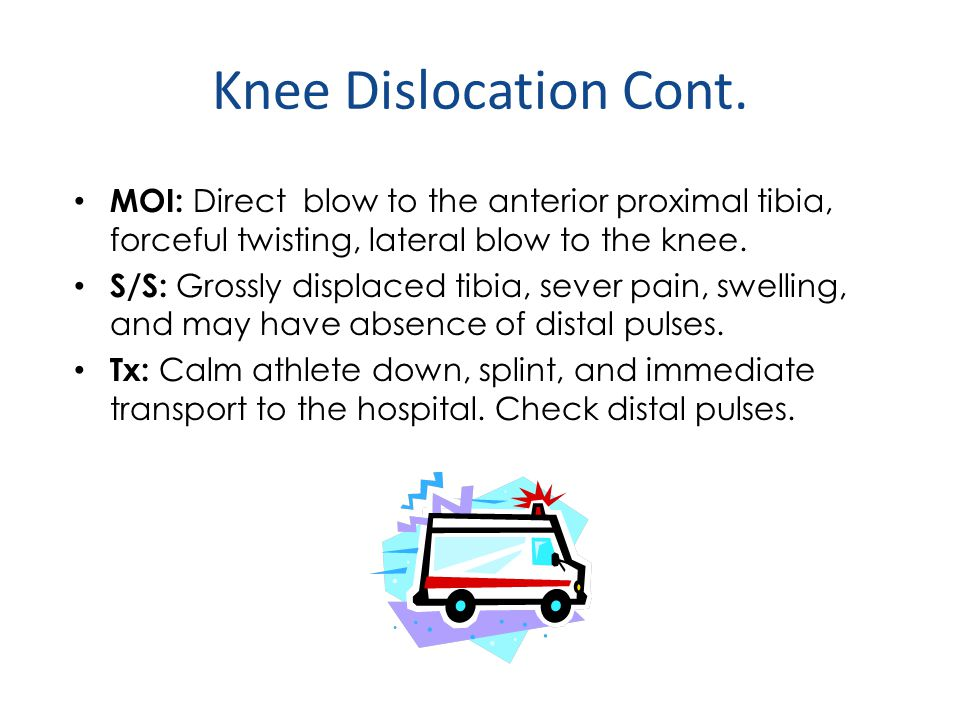 Knee Dislocation Cont. MOI: Direct blow to the anterior proximal tibia, forceful twisting, lateral blow to the knee.