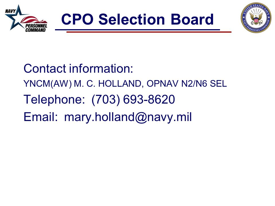 CPO Selection Board Contact information: YNCM(AW) M. C. HOLLAND, OPNAV N2/N6 SEL. Telephone: (703) 693-8620.