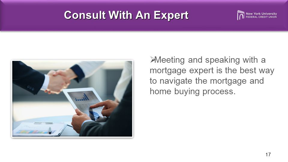 Consult With An Expert Meeting and speaking with a mortgage expert is the best way to navigate the mortgage and home buying process.