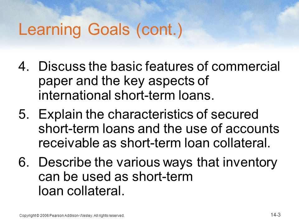 Learning Goals (cont.) Discuss the basic features of commercial paper and the key aspects of international short-term loans.