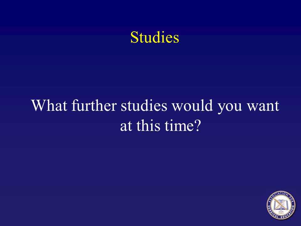 What further studies would you want at this time