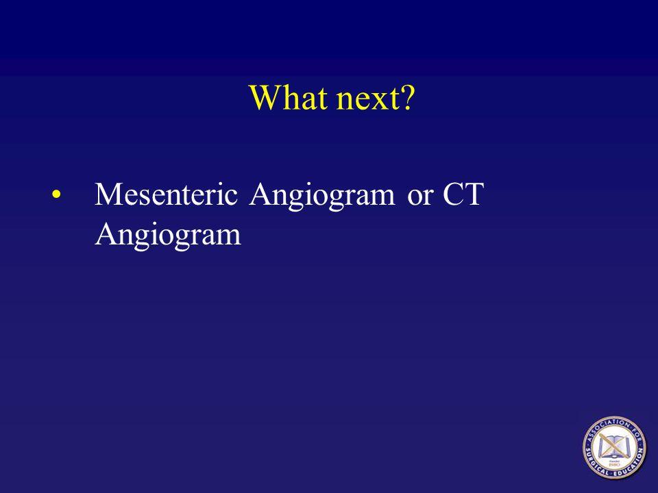 What next Mesenteric Angiogram or CT Angiogram