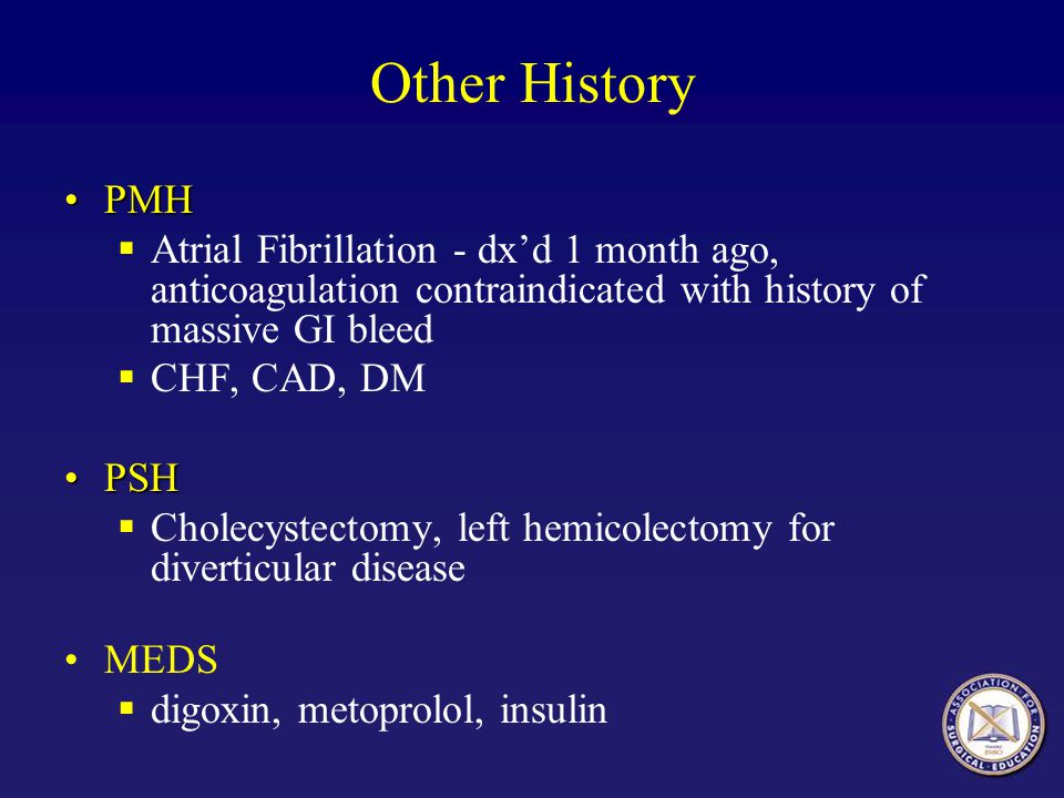 Other History PMH. Atrial Fibrillation - dx'd 1 month ago, anticoagulation contraindicated with history of massive GI bleed.