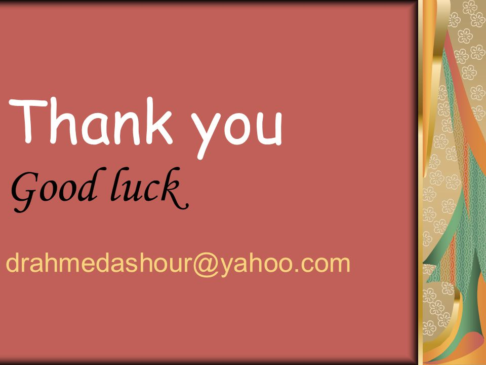 Thank you Good luck drahmedashour@yahoo.com