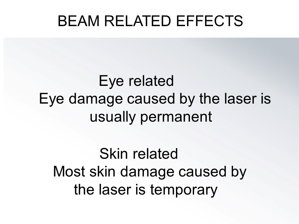 BEAM RELATED EFFECTS Eye related. Eye damage caused by the laser is usually permanent. Skin related.