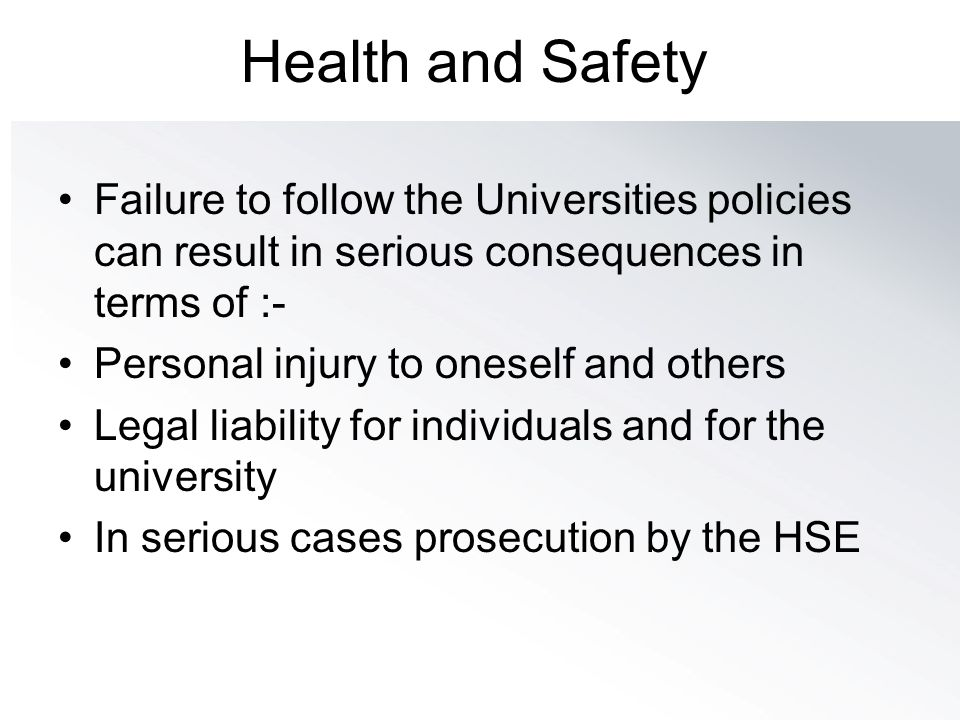 Health and Safety Failure to follow the Universities policies can result in serious consequences in terms of :-