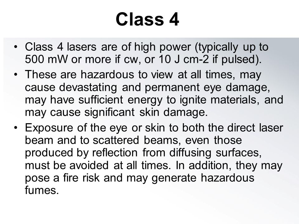 Class 4 Class 4 lasers are of high power (typically up to 500 mW or more if cw, or 10 J cm-2 if pulsed).